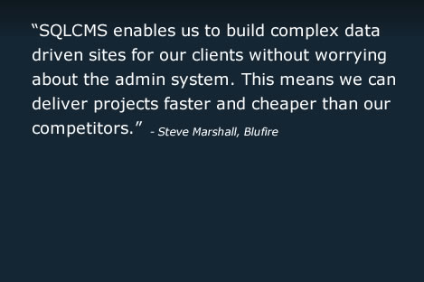 SQLCMS enables us to build complex datadriven sites for our clients without worryingabout the admin system. This means we candeliver projects faster and cheaper than ourcompetitors.
